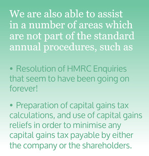 We are also able to assist in a number of areas which are not part of the standard annual procedures, such as, Resolution of HMRC Enquiries that seem to have been going on forever! Preparation of capital gains tax calculations, and use of capital gains reliefs in order to minimise any capital gains tax payable by either the company or the shareholders.